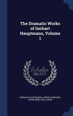 The Dramatic Works of Gerhart Hauptmann, Volume 1 - Hauptmann, Gerhart, and Lewisohn, Ludwig, and Muir, Edwin