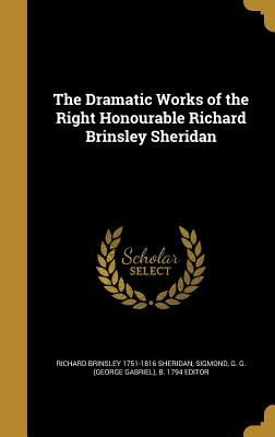 The Dramatic Works of the Right Honourable Richard Brinsley Sheridan - Sheridan, Richard Brinsley 1751-1816, and Sigmond, G G (George Gabriel) B 1794 (Creator)