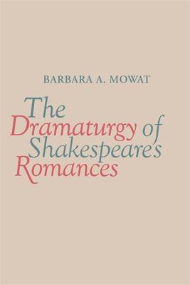 The Dramaturgy of Shakespeare's Romances - Mowat, Barbara a