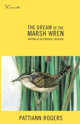 The Dream of the Marsh Wren: Writing as Reciprocal Creation - Rogers, Pattiann, and Slovic, Scott (Editor)