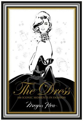 The Dress: 100 Iconic Moments in Fashion - Hess, Megan