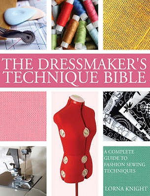 The Dressmaker's Technique Bible: A Complete Guide to Fashion Sewing Techniques - Knight, Lorna