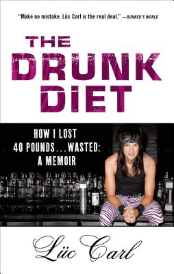 The Drunk Diet: How I Lost 40 Pounds . . . Wasted: A Memoir - Carl, Luc