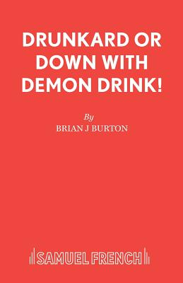 The Drunkard: Or, Down with Demon Drink! - Burton, Brian J.