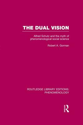 The Dual Vision: Alfred Schutz and the Myth of Phenomenological Social Science - Gorman, Robert