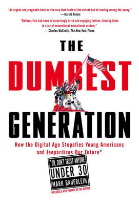 The Dumbest Generation: How the Digital Age Stupefies Young Americans and Jeopardizes Our Future(or, Don 't Trust Anyone Under 30) - Bauerlein, Mark