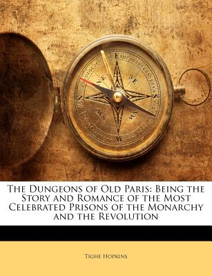 The Dungeons of Old Paris; Being the Story and Romance of the Most Celebrated Prisons of the Monarchy and the Revolution - Hopkins, Tighe
