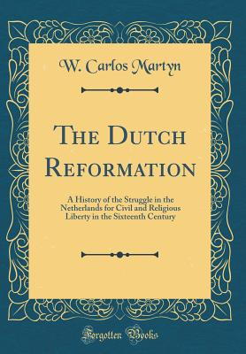 The Dutch Reformation: A History of the Struggle in the Netherlands for Civil and Religious Liberty in the Sixteenth Century (Classic Reprint) - Martyn, W Carlos