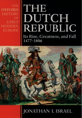 The Dutch Republic: Its Rise, Greatness, and Fall 1477-1806 - Israel, Jonathan