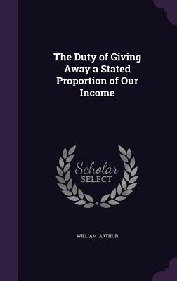 The Duty of Giving Away a Stated Proportion of Our Income - Arthur, William