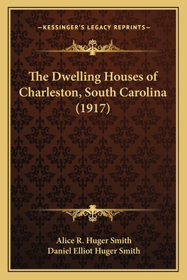 The Dwelling Houses of Charleston, South Carolina (1917) - Smith, Alice R Huger, and Smith, Daniel Elliot Huger