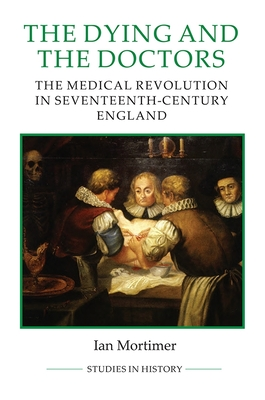 The Dying and the Doctors: The Medical Revolution in Seventeenth-Century England - Mortimer, Ian