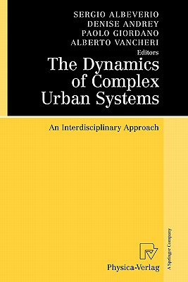 The Dynamics of Complex Urban Systems: An Interdisciplinary Approach - Albeverio, Sergio (Editor), and Andrey, Denise (Editor), and Giordano, Paolo (Editor)