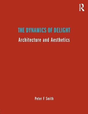 The Dynamics of Delight: Architecture and Aesthetics - Smith, Peter F