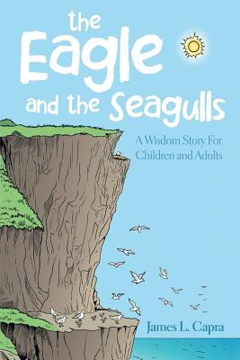 The Eagle and the Seagulls: A Wisdom Story for Children and Adults - Capra, James L