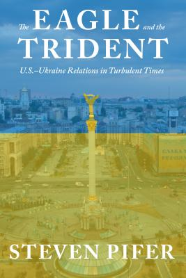 The Eagle and the Trident: U.S.--Ukraine Relations in Turbulent Times - Pifer, Steven
