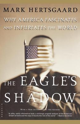 The Eagle's Shadow: Why America Fascinates and Infuriates the World - Hertsgaard, Mark