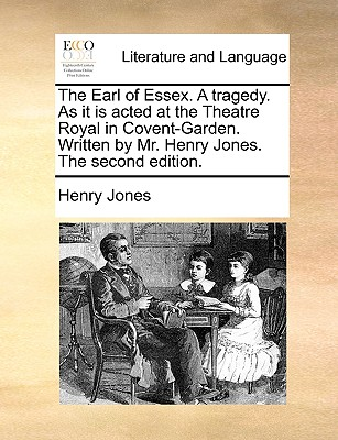 The Earl of Essex. a Tragedy. as It Is Acted at the Theatre Royal in Covent-Garden. Written by Mr. Henry Jones. the Second Edition. - Jones, Henry