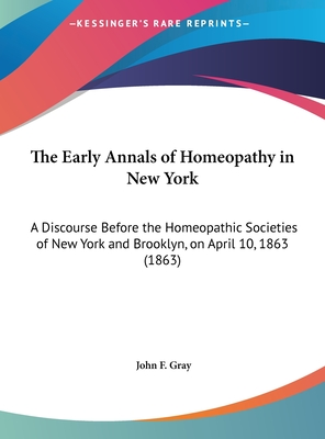 The Early Annals of Homeopathy in New York: A Discourse Before the Homeopathic Societies of New York and Brooklyn, on April 10, 1863 (1863) - Gray, John F