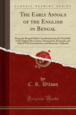 The Early Annals of the English in Bengal: Being the Bengal Public Consultations for the First Half of the Eighteenth Century, Summarised, Extracted, and Edited with Introductions and Illustrative Addenda (Classic Reprint) - Wilson, C R