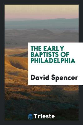 The Early Baptists of Philadelphia - Spencer, David