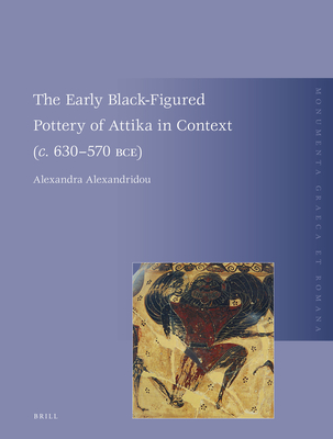 The Early Black-Figured Pottery of Attika in Context (c. 630-570 BCE) - Alexandridou, Alexandra