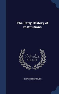 The Early History of Institutions - Maine, Henry James Sumner, Sir