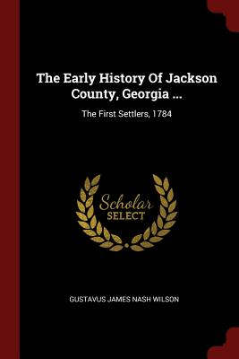 The Early History of Jackson County, Georgia ...: The First Settlers, 1784 - Gustavus James Nash Wilson (Creator)