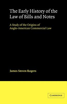 The Early History of the Law of Bills and Notes: A Study of the Origins of Anglo-American Commercial Law - Rogers, James Steven