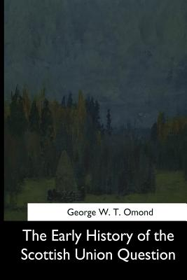 The Early History of the Scottish Union Question - Omond, George W T