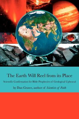 The Earth Will Reel from Its Place: Scientific Confirmation for Bible Predictions of Geological Upheaval - Graves, Dan
