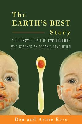 The Earth's Best Story: A Bittersweet Tale of Twin Brothers Who Sparked an Organic Revolution - Koss, Ron, and Koss, Arnie