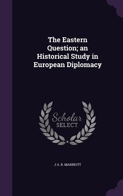 The Eastern Question; An Historical Study in European Diplomacy - Marriott, J a R