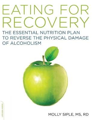 The Eating for Recovery: The Essential Nutrition Plan to Reverse the Physical Damage of Alcoholism - Siple, Molly, Dr.