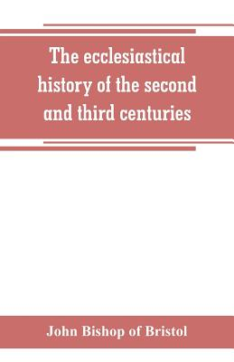 The ecclesiastical history of the second and third centuries: illustrated from the writings of Tertullian - Bishop of Bristol, John