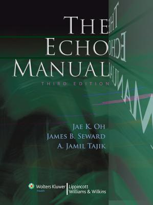The Echo Manual - Oh, Jae K, MD, and Seward, James B, and Tajik, A Jamil, MD
