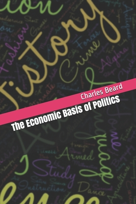 The Economic Basis of Politics - Beard, Charles a