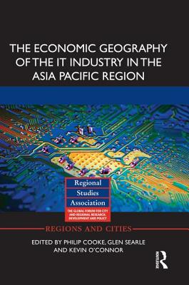 The Economic Geography of the IT Industry in the Asia Pacific Region - Cooke, Philip (Editor), and Searle, Glen (Editor), and O'Connor, Kevin (Editor)