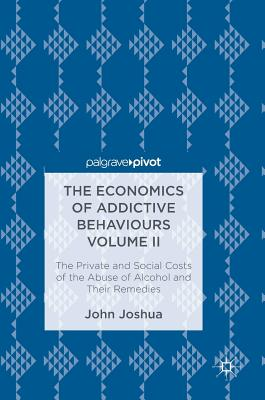 The Economics of Addictive Behaviours Volume II: The Private and Social Costs of the Abuse of Alcohol and Their Remedies - Joshua, John