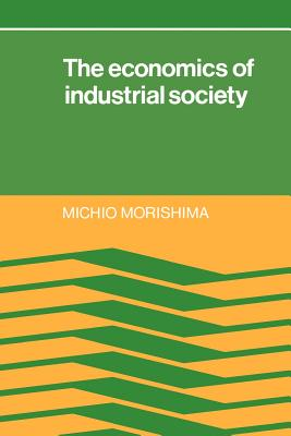 The Economics of Industrial Society - Morishima, Michio, and Anthony, Douglas (Translated by), and Clark, John, IV (Translated by)