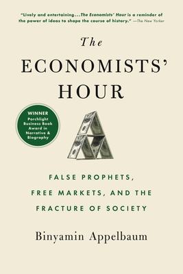 The Economists' Hour: False Prophets, Free Markets, and the Fracture of Society - Appelbaum, Binyamin
