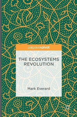 The Ecosystems Revolution - Everard, Mark, Dr.