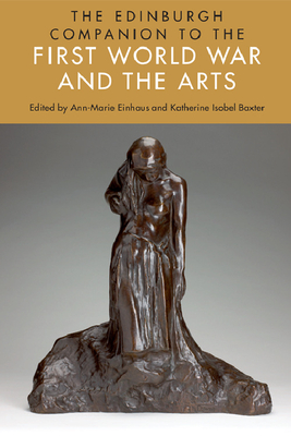 The Edinburgh Companion to the First World War and the Arts - Einhaus, Ann-Marie (Editor), and Baxter, Katherine Isobel (Editor)