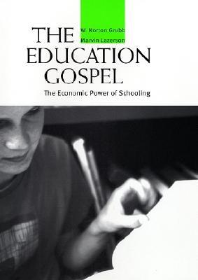 The Education Gospel: The Economic Power of Schooling - Grubb, W Norton, and Lazerson, Marvin