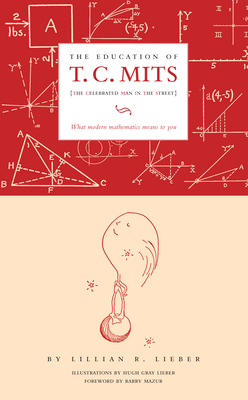 The Education of T.C. Mits: What Modern Mathematics Means to You - Lieber, Lillian R, and Lieber, Hugh Gray (Illustrator), and Mazur, Barry (Foreword by)