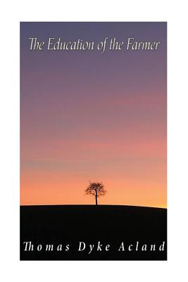 The Education of the Farmer: Viewed in Connection with That of the Middle Classes in General: Its Objects, Principles, and Cost - Acland, Thomas Dyke, Sir