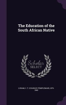 The Education of the South African Native - Loram, C T 1879-1940