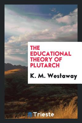 The Educational Theory of Plutarch - Westaway, K M