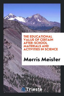 The Educational Value of Certain After-School Materials and Activities in Science - Meister, Morris