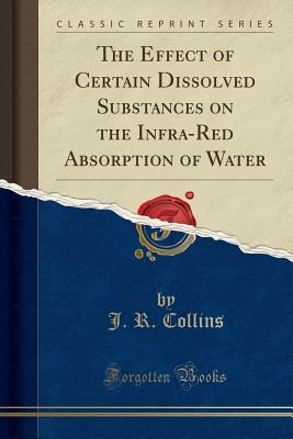 The Effect of Certain Dissolved Substances on the Infra-Red Absorption of Water (Classic Reprint) - Collins, J R